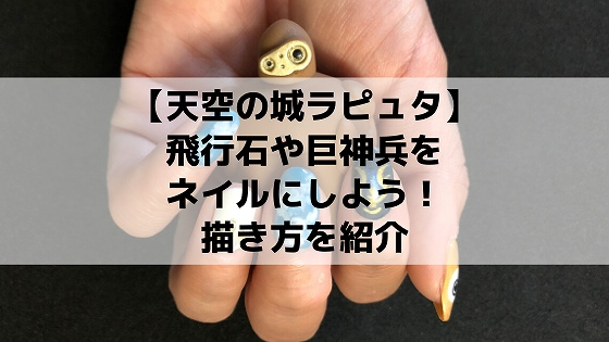 【天空の城ラピュタ】飛行石・巨神兵ネイルのやり方&おすすめデザイン紹介